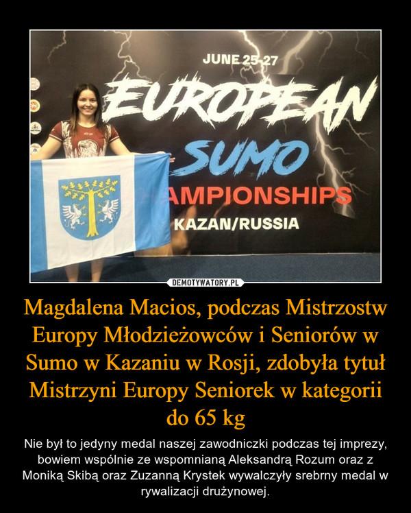 Magdalena Macios, podczas Mistrzostw Europy Młodzieżowców i Seniorów w Sumo w Kazaniu w Rosji, zdobyła tytuł Mistrzyni Europy Seniorek w kategorii do 65 kg – Nie był to jedyny medal naszej zawodniczki podczas tej imprezy, bowiem wspólnie ze wspomnianą Aleksandrą Rozum oraz z Moniką Skibą oraz Zuzanną Krystek wywalczyły srebrny medal w rywalizacji drużynowej.