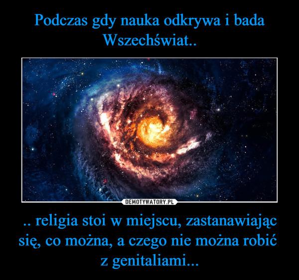 .. religia stoi w miejscu, zastanawiając się, co można, a czego nie można robić z genitaliami... –