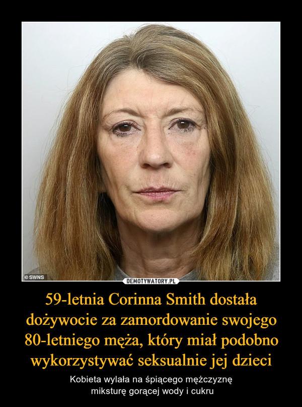 59-letnia Corinna Smith dostała dożywocie za zamordowanie swojego 80-letniego męża, który miał podobno wykorzystywać seksualnie jej dzieci – Kobieta wylała na śpiącego mężczyznę miksturę gorącej wody i cukru