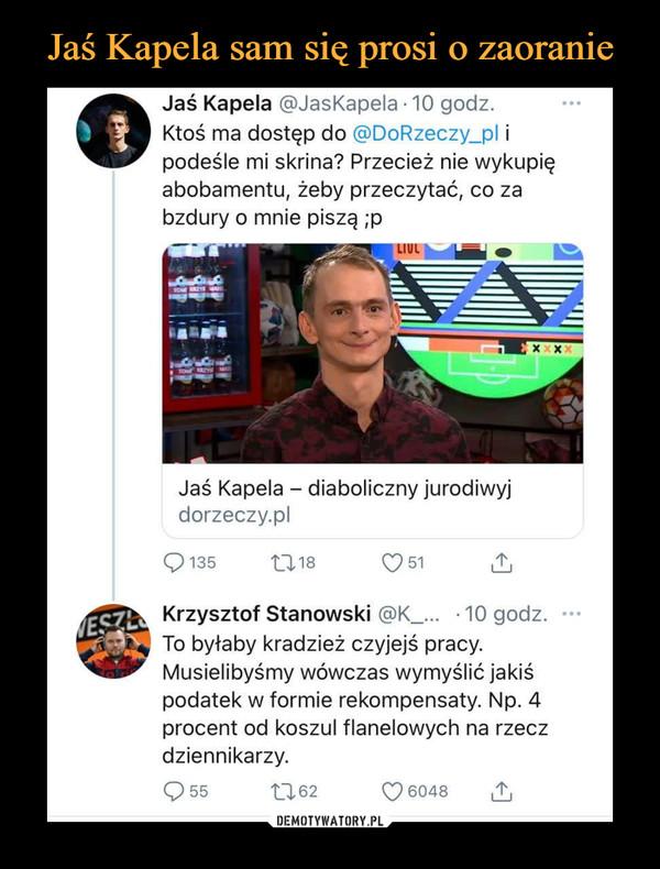 –  Jaś Kapela @JasKapela • 10 godz.Ktoś ma dostęp do @DoRzeczy_pl ipodeśle mi skrina? Przecież nie wykupięabobamentu, żeby przeczytać, co zabzdury o mnie piszą ;pXxxJaś Kapela — diaboliczny jurodiwyjdorzeczy.pl135tą 18051Krzysztof Stanowski@K_.• 10 godz.To byłaby kradzież czyjejś pracy.Musielibyśmy wówczas wymyślić jakiśpodatek w formie rekompensaty. Np. 4procent od koszul flanelowych na rzeczdziennikarzy.C) 55ta 620 6048