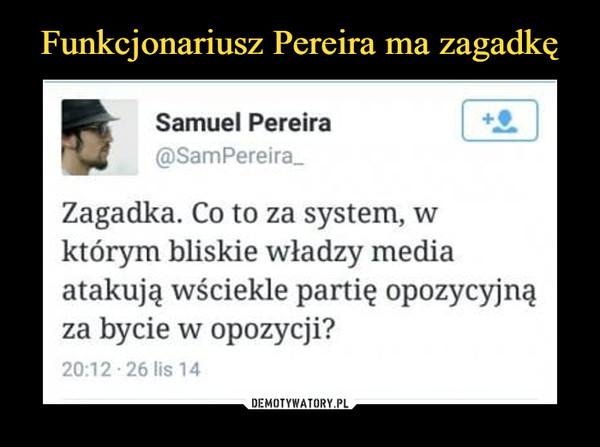 """–  Samuel Pereira@SamPereira_Zagadka. Co to za system, wktórym bliskie władzy mediaatakują wściekle partię opozycyjnąza bycie w opozycji?20:12 """"26 lis 14"""