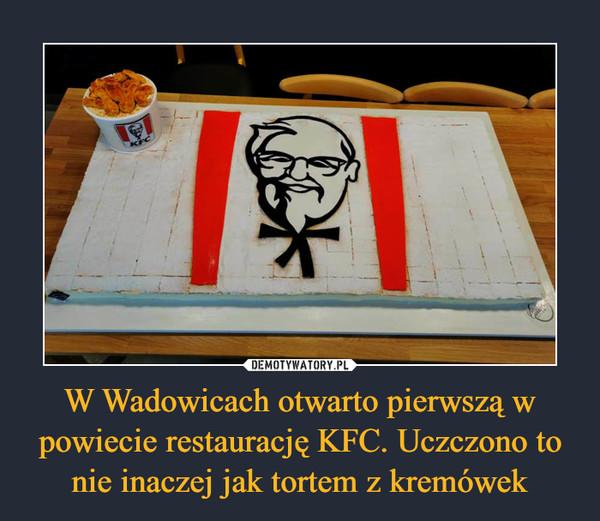W Wadowicach otwarto pierwszą w powiecie restaurację KFC. Uczczono to nie inaczej jak tortem z kremówek –