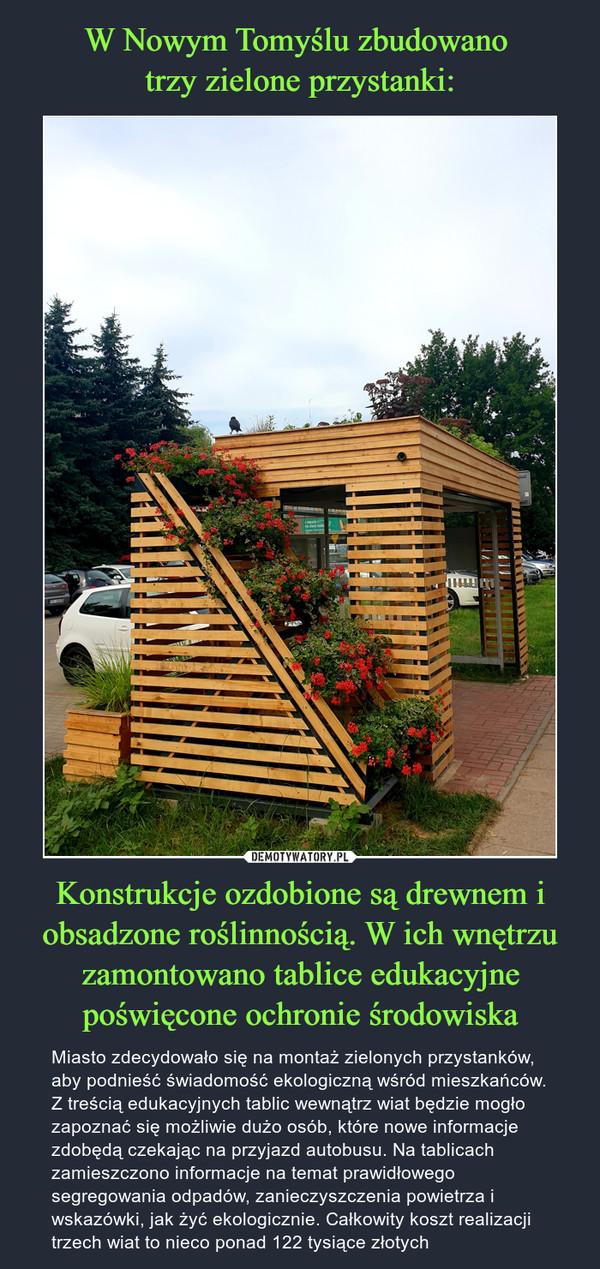Konstrukcje ozdobione są drewnem i obsadzone roślinnością. W ich wnętrzu zamontowano tablice edukacyjne poświęcone ochronie środowiska – Miasto zdecydowało się na montaż zielonych przystanków, aby podnieść świadomość ekologiczną wśród mieszkańców. Z treścią edukacyjnych tablic wewnątrz wiat będzie mogło zapoznać się możliwie dużo osób, które nowe informacje zdobędą czekając na przyjazd autobusu. Na tablicach zamieszczono informacje na temat prawidłowego segregowania odpadów, zanieczyszczenia powietrza i wskazówki, jak żyć ekologicznie. Całkowity koszt realizacji trzech wiat to nieco ponad 122 tysiące złotych