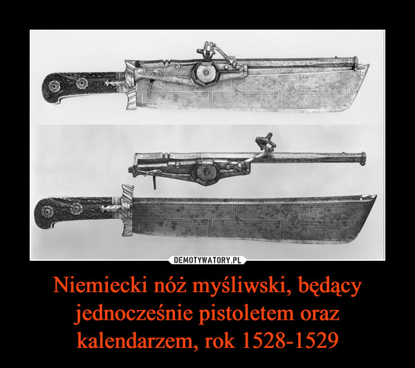 Niemiecki nóż myśliwski, będący jednocześnie pistoletem oraz kalendarzem, rok 1528-1529 –