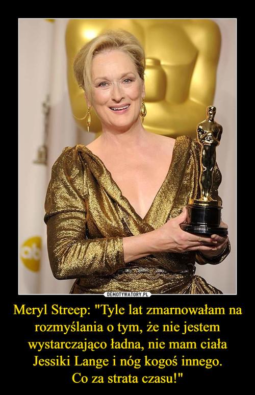 """Meryl Streep: """"Tyle lat zmarnowałam na rozmyślania o tym, że nie jestem wystarczająco ładna, nie mam ciała Jessiki Lange i nóg kogoś innego. Co za strata czasu!"""""""