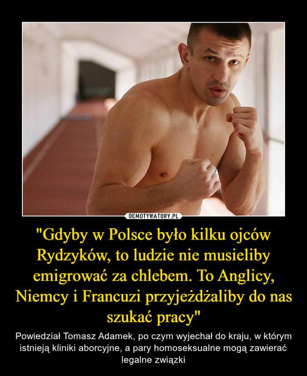 """""""Gdyby w Polsce było kilku ojców Rydzyków, to ludzie nie musieliby emigrować za chlebem. To Anglicy, Niemcy i Francuzi przyjeżdżaliby do nas szukać pracy"""" – Powiedział Tomasz Adamek, po czym wyjechał do kraju, w którym istnieją kliniki aborcyjne, a pary homoseksualne mogą zawierać legalne związki"""