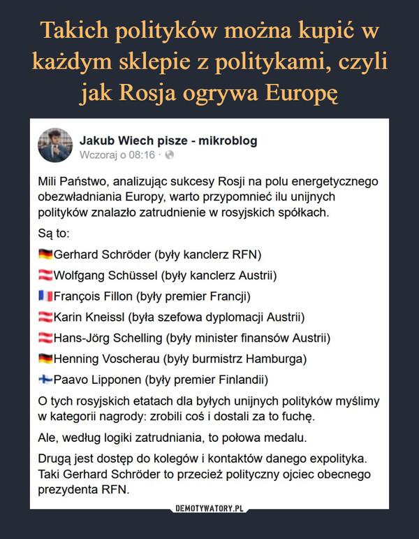 –  Jakub Wiech pisze - mikroblogWczoraj o 08:16 ■ *Mili Państwo, analizując sukcesy Rosji na polu energetycznegoobezwładniania Europy, warto przypomnieć ilu unijnychpolityków znalazło zatrudnienie w rosyjskich spółkach.Są to:^■Gerhard Schróder (były kanclerz RFN)^Wolfgang Schussel (były kanclerz Austrii)I IFrancois Fillon (były premier Francji)^Karin Kneissl (była szefowa dyplomacji Austrii)^Hans-Jórg Schelling (były minister finansów Austrii)*Henning Voscherau (były burmistrz Hamburga)+~Paavo Lipponen (były premier Finlandii)O tych rosyjskich etatach dla byłych unijnych polityków myślimyw kategorii nagrody: zrobili coś i dostali za to fuchę.Ale. według logiki zatrudniania, to połowa medalu.Drugą jest dostęp do kolegów i kontaktów danego expolityka.Taki Gerhard Schróder to przecież polityczny ojciec obecnegoprezydenta RFN.