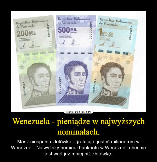 Wenezuela - pieniądze w najwyższych nominałach. – Masz niespełna złotówkę - gratuluję, jesteś milionerem w Wenezueli. Najwyższy nominał banknotu w Wenezueli obecnie jest wart już mniej niż złotówkę.