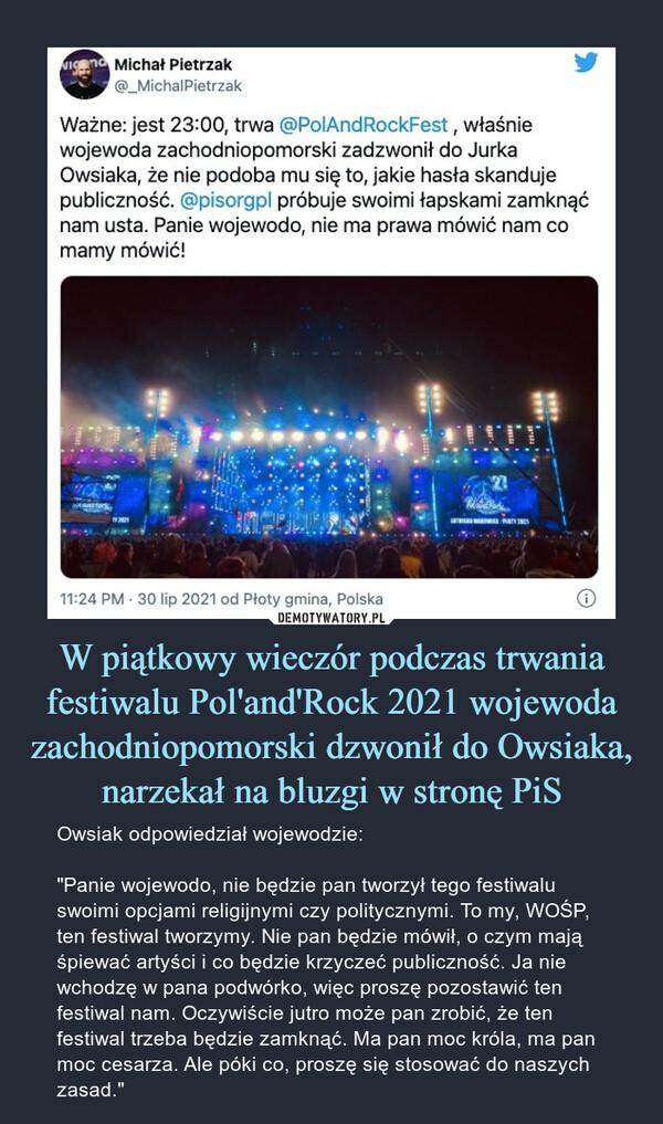 """W piątkowy wieczór podczas trwania festiwalu Pol'and'Rock 2021 wojewoda zachodniopomorski dzwonił do Owsiaka, narzekał na bluzgi w stronę PiS – Owsiak odpowiedział wojewodzie:""""Panie wojewodo, nie będzie pan tworzył tego festiwalu swoimi opcjami religijnymi czy politycznymi. To my, WOŚP, ten festiwal tworzymy. Nie pan będzie mówił, o czym mają śpiewać artyści i co będzie krzyczeć publiczność. Ja nie wchodzę w pana podwórko, więc proszę pozostawić ten festiwal nam. Oczywiście jutro może pan zrobić, że ten festiwal trzeba będzie zamknąć. Ma pan moc króla, ma pan moc cesarza. Ale póki co, proszę się stosować do naszych zasad."""""""