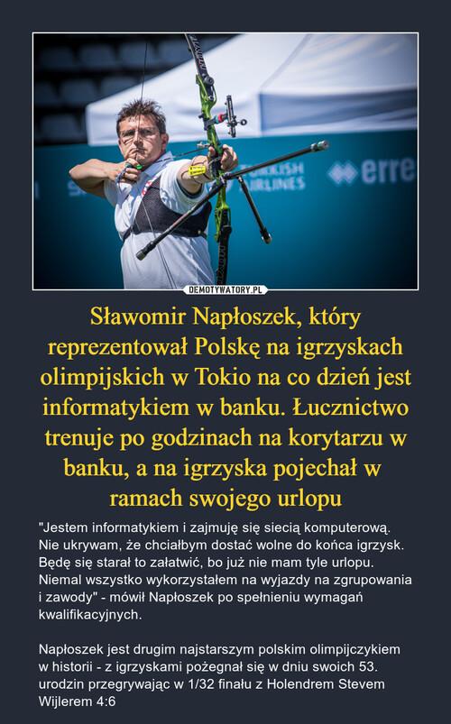 Sławomir Napłoszek, który reprezentował Polskę na igrzyskach olimpijskich w Tokio na co dzień jest informatykiem w banku. Łucznictwo trenuje po godzinach na korytarzu w banku, a na igrzyska pojechał w  ramach swojego urlopu
