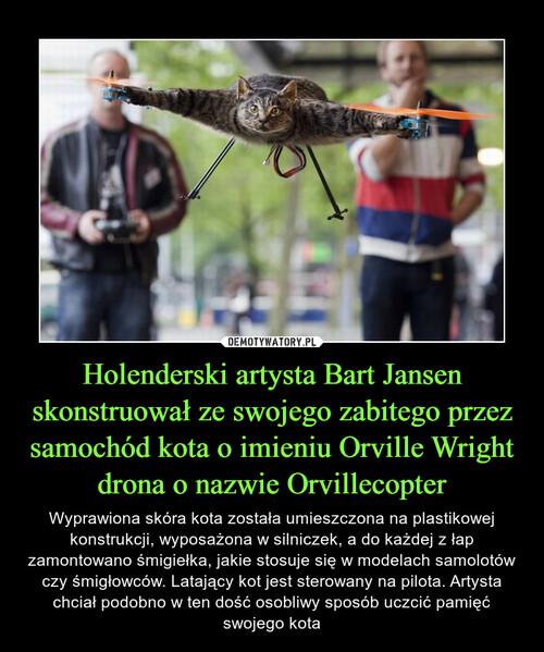 Holenderski artysta Bart Jansen skonstruował ze swojego zabitego przez samochód kota o imieniu Orville Wright drona o nazwie Orvillecopter