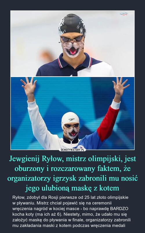 Jewgienij Ryłow, mistrz olimpijski, jest oburzony i rozczarowany faktem, że organizatorzy igrzysk zabronili mu nosić jego ulubioną maskę z kotem