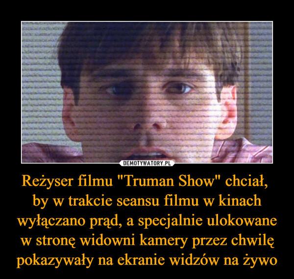 """Reżyser filmu """"Truman Show"""" chciał, by w trakcie seansu filmu w kinach wyłączano prąd, a specjalnie ulokowane w stronę widowni kamery przez chwilę pokazywały na ekranie widzów na żywo –"""