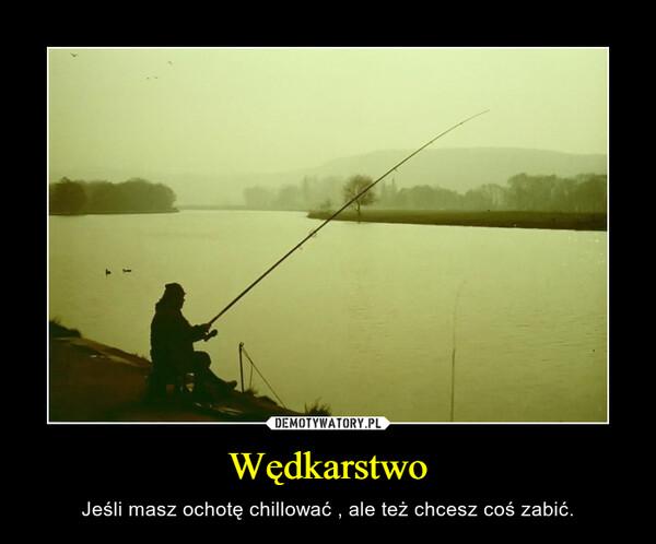 Wędkarstwo – Jeśli masz ochotę chillować , ale też chcesz coś zabić.