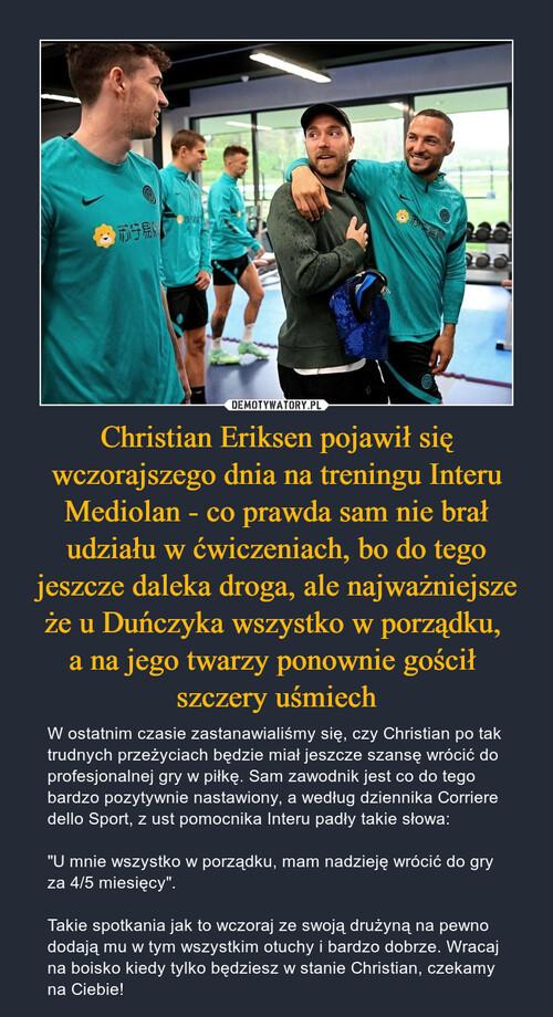 Christian Eriksen pojawił się wczorajszego dnia na treningu Interu Mediolan - co prawda sam nie brał udziału w ćwiczeniach, bo do tego jeszcze daleka droga, ale najważniejsze że u Duńczyka wszystko w porządku,  a na jego twarzy ponownie gościł  szczery uśmiech