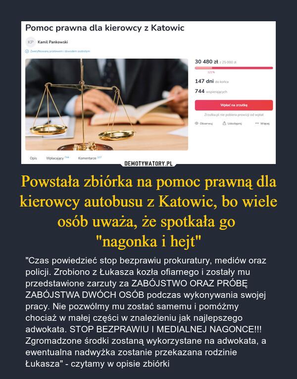 """Powstała zbiórka na pomoc prawną dla kierowcy autobusu z Katowic, bo wiele osób uważa, że spotkała go """"nagonka i hejt"""" – """"Czas powiedzieć stop bezprawiu prokuratury, mediów oraz policji. Zrobiono z Łukasza kozła ofiarnego i zostały mu przedstawione zarzuty za ZABÓJSTWO ORAZ PRÓBĘ ZABÓJSTWA DWÓCH OSÓB podczas wykonywania swojej pracy. Nie pozwólmy mu zostać samemu i pomóżmy chociaż w małej części w znalezieniu jak najlepszego adwokata. STOP BEZPRAWIU I MEDIALNEJ NAGONCE!!! Zgromadzone środki zostaną wykorzystane na adwokata, a ewentualna nadwyżka zostanie przekazana rodzinie Łukasza"""" - czytamy w opisie zbiórki"""