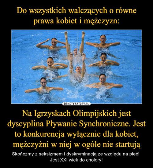 Do wszystkich walczących o równe prawa kobiet i mężczyzn: Na Igrzyskach Olimpijskich jest dyscyplina Pływanie Synchroniczne. Jest to konkurencja wyłącznie dla kobiet, mężczyźni w niej w ogóle nie startują
