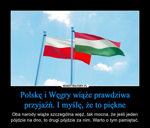 Polskę i Węgry wiąże prawdziwa przyjaźń. I myślę, że to piękne