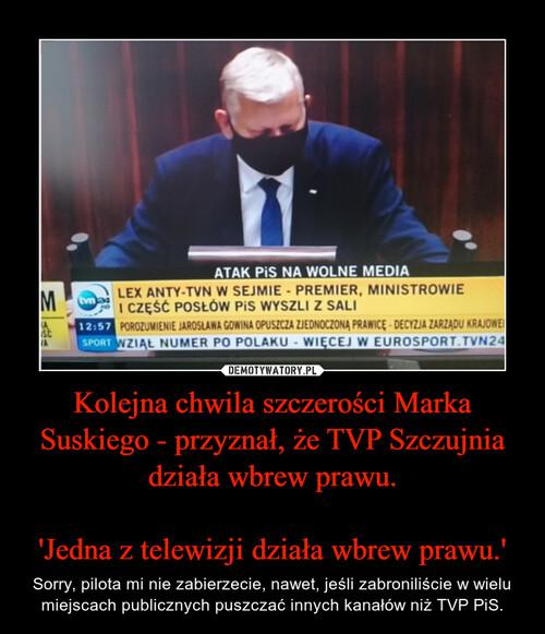 Kolejna chwila szczerości Marka Suskiego - przyznał, że TVP Szczujnia działa wbrew prawu.  'Jedna z telewizji działa wbrew prawu.'
