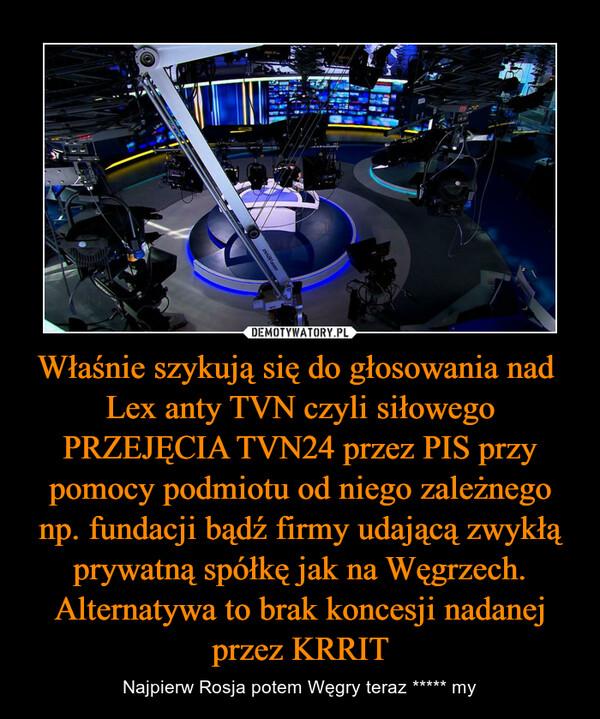 Właśnie szykują się do głosowania nad  Lex anty TVN czyli siłowego PRZEJĘCIA TVN24 przez PIS przy pomocy podmiotu od niego zależnego np. fundacji bądź firmy udającą zwykłą prywatną spółkę jak na Węgrzech. Alternatywa to brak koncesji nadanej przez KRRIT – Najpierw Rosja potem Węgry teraz ***** my