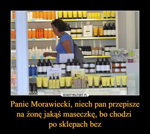 Panie Morawiecki, niech pan przepisze na żonę jakąś maseczkę, bo chodzi  po sklepach bez