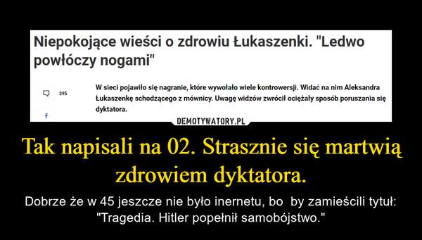 """Tak napisali na 02. Strasznie się martwią zdrowiem dyktatora. – Dobrze że w 45 jeszcze nie było inernetu, bo  by zamieścili tytuł: """"Tragedia. Hitler popełnił samobójstwo."""""""