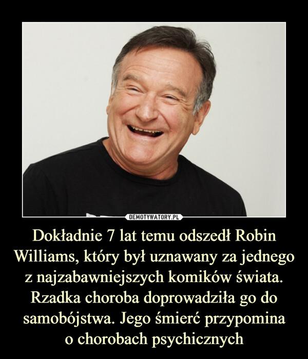 Dokładnie 7 lat temu odszedł Robin Williams, który był uznawany za jednego z najzabawniejszych komików świata. Rzadka choroba doprowadziła go do samobójstwa. Jego śmierć przypominao chorobach psychicznych –