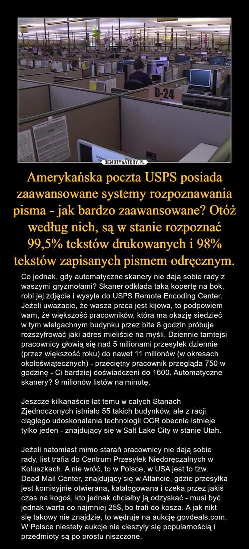 Amerykańska poczta USPS posiada zaawansowane systemy rozpoznawania pisma - jak bardzo zaawansowane? Otóż według nich, są w stanie rozpoznać 99,5% tekstów drukowanych i 98% tekstów zapisanych pismem odręcznym.