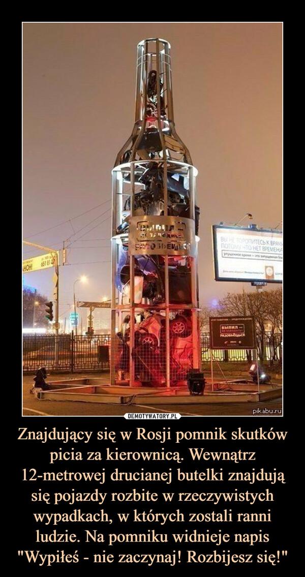 """Znajdujący się w Rosji pomnik skutków picia za kierownicą. Wewnątrz 12-metrowej drucianej butelki znajdują się pojazdy rozbite w rzeczywistych wypadkach, w których zostali ranni ludzie. Na pomniku widnieje napis """"Wypiłeś - nie zaczynaj! Rozbijesz się!"""" –"""