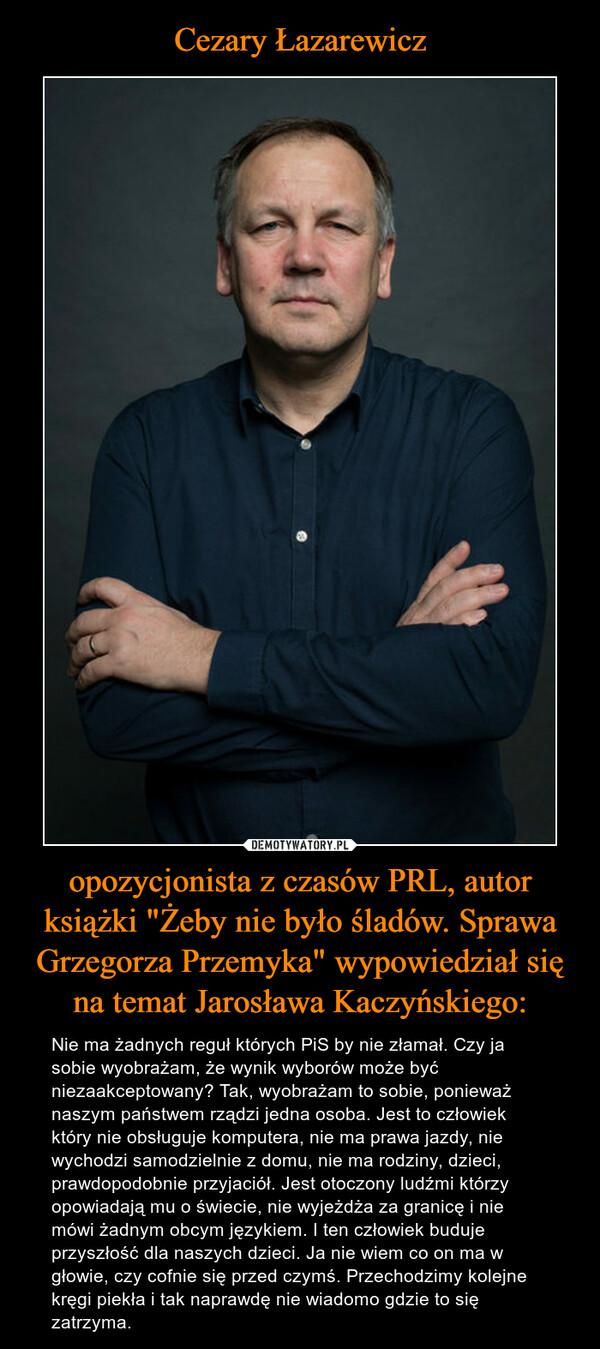 """opozycjonista z czasów PRL, autor książki """"Żeby nie było śladów. Sprawa Grzegorza Przemyka"""" wypowiedział się na temat Jarosława Kaczyńskiego: – Nie ma żadnych reguł których PiS by nie złamał. Czy ja sobie wyobrażam, że wynik wyborów może być niezaakceptowany? Tak, wyobrażam to sobie, ponieważ naszym państwem rządzi jedna osoba. Jest to człowiek który nie obsługuje komputera, nie ma prawa jazdy, nie wychodzi samodzielnie z domu, nie ma rodziny, dzieci, prawdopodobnie przyjaciół. Jest otoczony ludźmi którzy opowiadają mu o świecie, nie wyjeżdża za granicę i nie mówi żadnym obcym językiem. I ten człowiek buduje przyszłość dla naszych dzieci. Ja nie wiem co on ma w głowie, czy cofnie się przed czymś. Przechodzimy kolejne kręgi piekła i tak naprawdę nie wiadomo gdzie to się zatrzyma."""