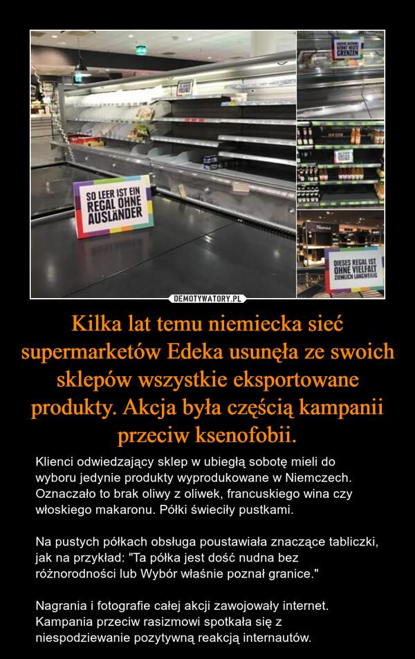 """Kilka lat temu niemiecka sieć supermarketów Edeka usunęła ze swoich sklepów wszystkie eksportowane produkty. Akcja była częścią kampanii przeciw ksenofobii. – Klienci odwiedzający sklep w ubiegłą sobotę mieli do wyboru jedynie produkty wyprodukowane w Niemczech. Oznaczało to brak oliwy z oliwek, francuskiego wina czy włoskiego makaronu. Półki świeciły pustkami.Na pustych półkach obsługa poustawiała znaczące tabliczki, jak na przykład: """"Ta półka jest dość nudna bez różnorodności lub Wybór właśnie poznał granice.""""Nagrania i fotografie całej akcji zawojowały internet. Kampania przeciw rasizmowi spotkała się z niespodziewanie pozytywną reakcją internautów."""