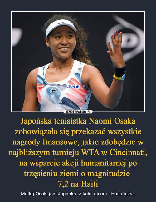 Japońska tenisistka Naomi Osaka zobowiązała się przekazać wszystkie nagrody finansowe, jakie zdobędzie w najbliższym turnieju WTA w Cincinnati, na wsparcie akcji humanitarnej po trzęsieniu ziemi o magnitudzie  7,2 na Haiti