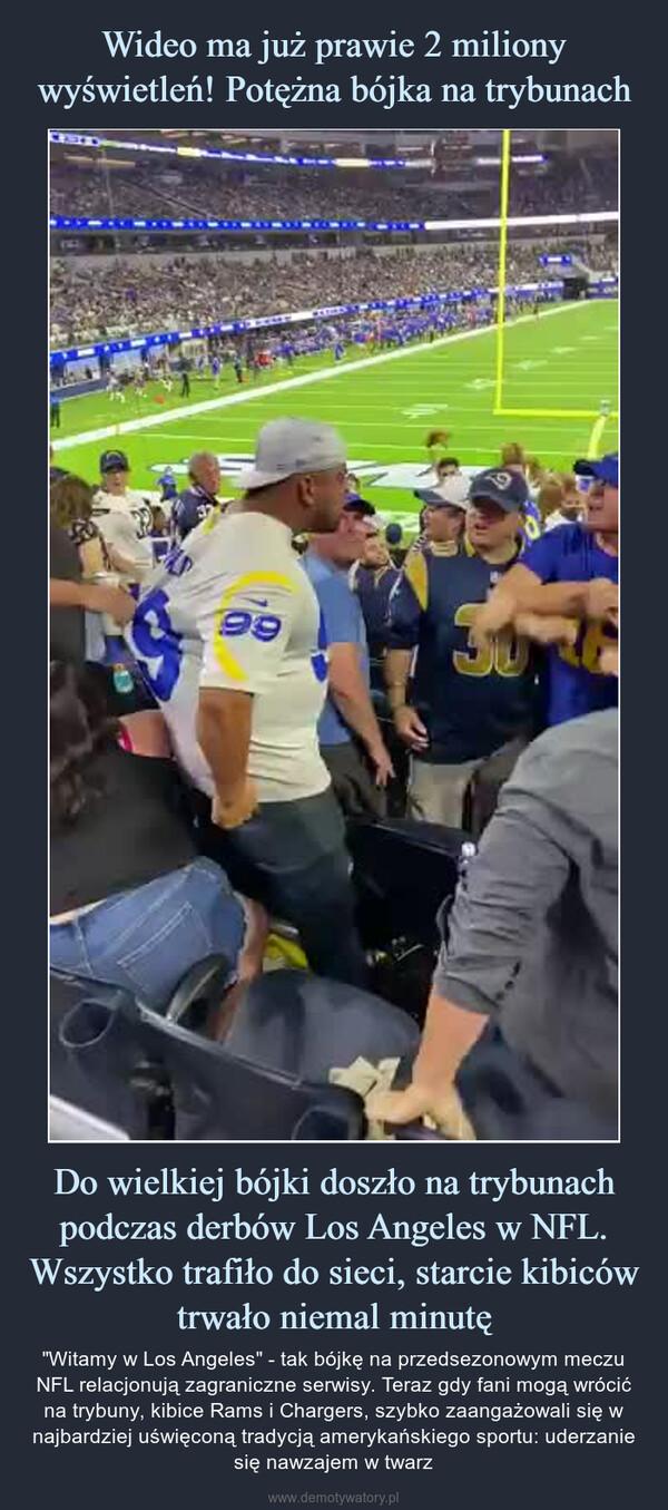 """Do wielkiej bójki doszło na trybunach podczas derbów Los Angeles w NFL. Wszystko trafiło do sieci, starcie kibiców trwało niemal minutę – """"Witamy w Los Angeles"""" - tak bójkę na przedsezonowym meczu NFL relacjonują zagraniczne serwisy. Teraz gdy fani mogą wrócić na trybuny, kibice Rams i Chargers, szybko zaangażowali się w najbardziej uświęconą tradycją amerykańskiego sportu: uderzanie się nawzajem w twarz"""