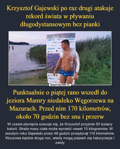 Krzysztof Gajewski po raz drugi atakuje rekord świata w pływaniu długodystansowym bez pianki Punktualnie o piątej rano wszedł do jeziora Mamry niedaleko Węgorzewa na Mazurach. Przed nim 170 kilometrów, około 70 godzin bez snu i przerw