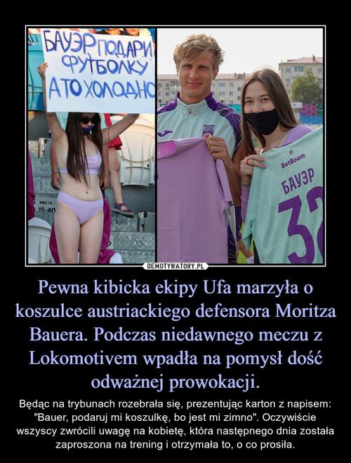 Pewna kibicka ekipy Ufa marzyła o koszulce austriackiego defensora Moritza Bauera. Podczas niedawnego meczu z Lokomotivem wpadła na pomysł dość odważnej prowokacji.