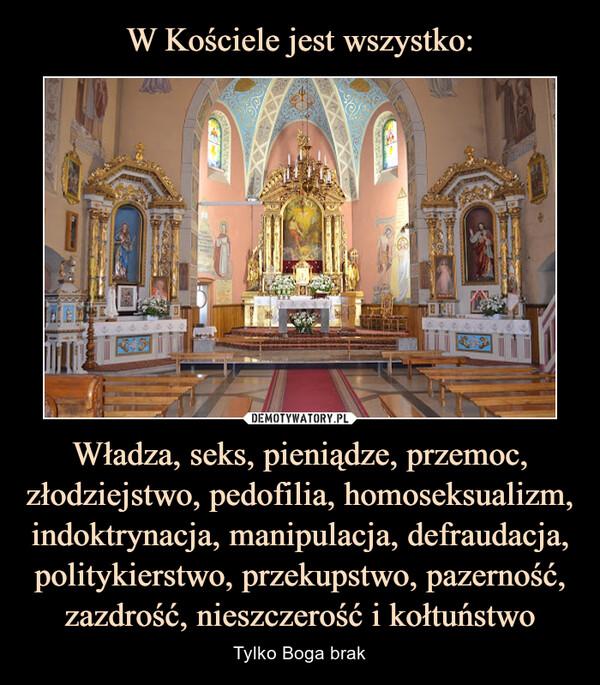 Władza, seks, pieniądze, przemoc, złodziejstwo, pedofilia, homoseksualizm, indoktrynacja, manipulacja, defraudacja, politykierstwo, przekupstwo, pazerność, zazdrość, nieszczerość i kołtuństwo – Tylko Boga brak