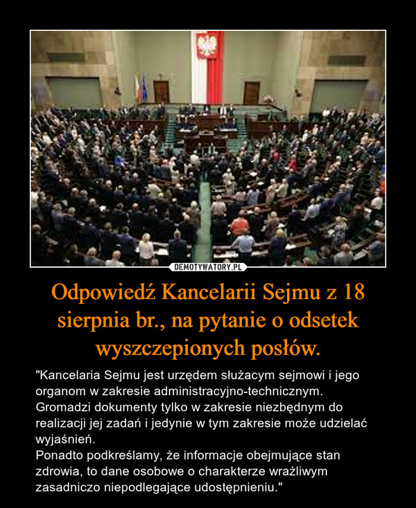 """Odpowiedź Kancelarii Sejmu z 18 sierpnia br., na pytanie o odsetek wyszczepionych posłów. – """"Kancelaria Sejmu jest urzędem służacym sejmowi i jego organom w zakresie administracyjno-technicznym.Gromadzi dokumenty tylko w zakresie niezbędnym do realizacji jej zadań i jedynie w tym zakresie może udzielać wyjaśnień.Ponadto podkreślamy, że informacje obejmujące stan zdrowia, to dane osobowe o charakterze wrażliwym zasadniczo niepodlegające udostępnieniu."""""""