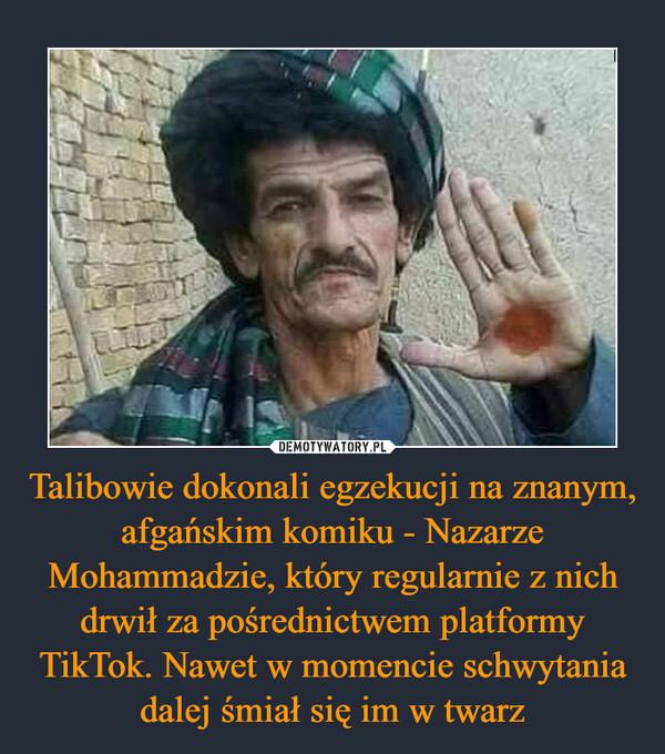 Talibowie dokonali egzekucji na znanym, afgańskim komiku - Nazarze Mohammadzie, który regularnie z nich drwił za pośrednictwem platformy TikTok. Nawet w momencie schwytania dalej śmiał się im w twarz –