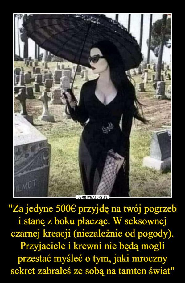 """""""Za jedyne 500€ przyjdę na twój pogrzeb i stanę z boku płacząc. W seksownej czarnej kreacji (niezależnie od pogody). Przyjaciele i krewni nie będą mogli przestać myśleć o tym, jaki mroczny sekret zabrałeś ze sobą na tamten świat"""" –"""