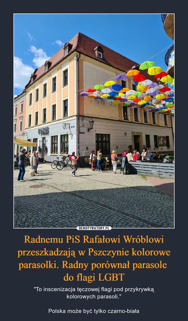 """Radnemu PiS Rafałowi Wróblowi przeszkadzają w Pszczynie kolorowe parasolki. Radny porównał parasole do flagi LGBT – """"To inscenizacja tęczowej flagi pod przykrywkąkolorowych parasoli.""""Polska może być tylko czarno-biała"""