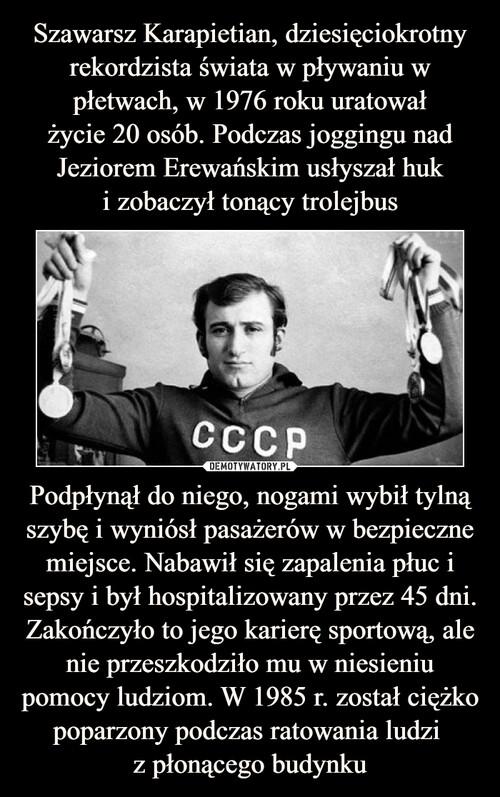 Szawarsz Karapietian, dziesięciokrotny rekordzista świata w pływaniu w płetwach, w 1976 roku uratował życie 20 osób. Podczas joggingu nad Jeziorem Erewańskim usłyszał huk i zobaczył tonący trolejbus Podpłynął do niego, nogami wybił tylną szybę i wyniósł pasażerów w bezpieczne miejsce. Nabawił się zapalenia płuc i sepsy i był hospitalizowany przez 45 dni. Zakończyło to jego karierę sportową, ale nie przeszkodziło mu w niesieniu pomocy ludziom. W 1985 r. został ciężko poparzony podczas ratowania ludzi  z płonącego budynku
