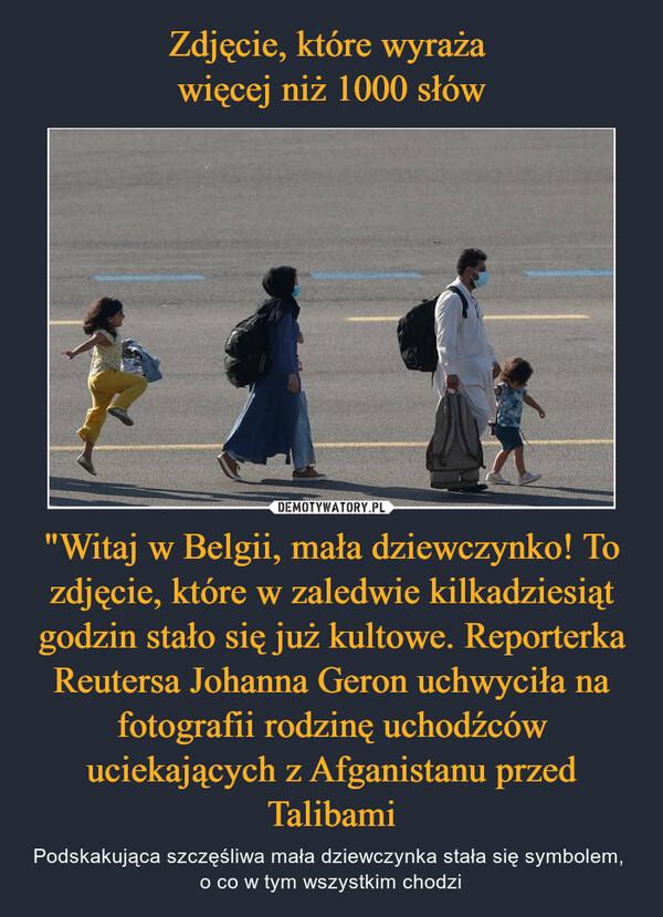 """""""Witaj w Belgii, mała dziewczynko! To zdjęcie, które w zaledwie kilkadziesiąt godzin stało się już kultowe. Reporterka Reutersa Johanna Geron uchwyciła na fotografii rodzinę uchodźców uciekających z Afganistanu przed Talibami – Podskakująca szczęśliwa mała dziewczynka stała się symbolem, o co w tym wszystkim chodzi"""