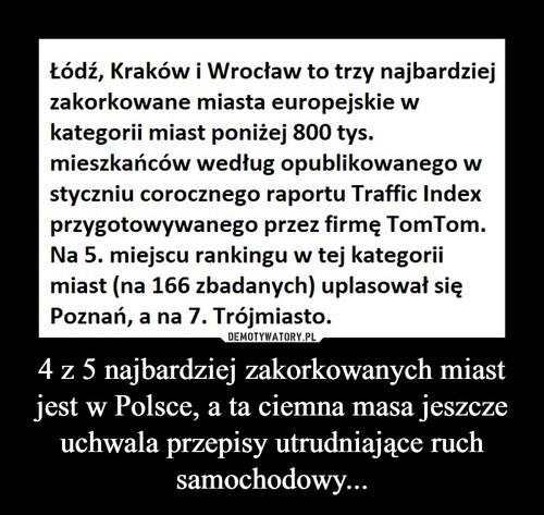4 z 5 najbardziej zakorkowanych miast jest w Polsce, a ta ciemna masa jeszcze uchwala przepisy utrudniające ruch samochodowy...