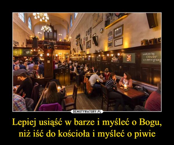 Lepiej usiąść w barze i myśleć o Bogu, niż iść do kościoła i myśleć o piwie –