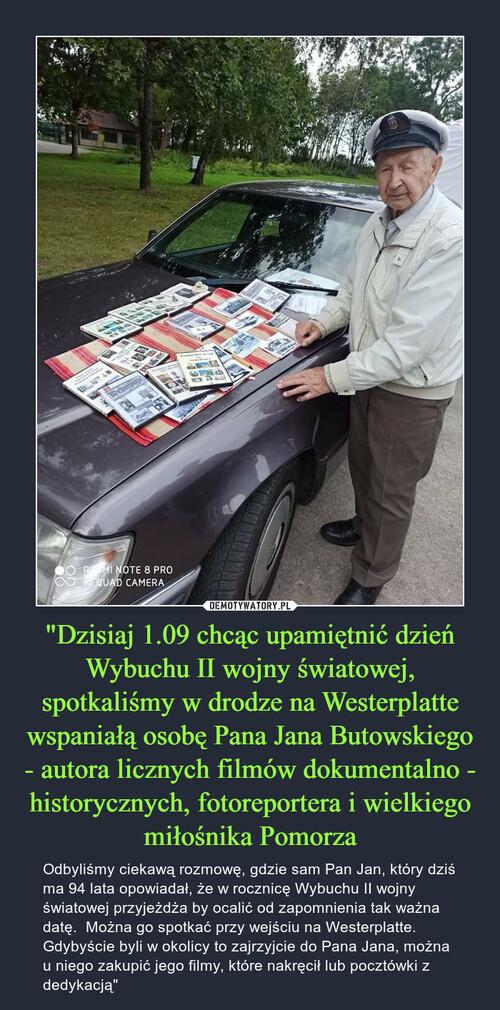 """""""Dzisiaj 1.09 chcąc upamiętnić dzień Wybuchu II wojny światowej, spotkaliśmy w drodze na Westerplatte wspaniałą osobę Pana Jana Butowskiego - autora licznych filmów dokumentalno - historycznych, fotoreportera i wielkiego miłośnika Pomorza"""