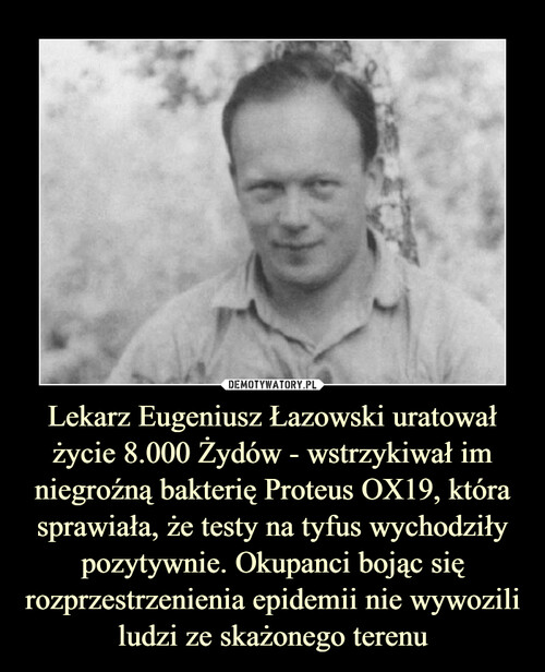Lekarz Eugeniusz Łazowski uratował życie 8.000 Żydów - wstrzykiwał im niegroźną bakterię Proteus OX19, która sprawiała, że testy na tyfus wychodziły pozytywnie. Okupanci bojąc się rozprzestrzenienia epidemii nie wywozili ludzi ze skażonego terenu