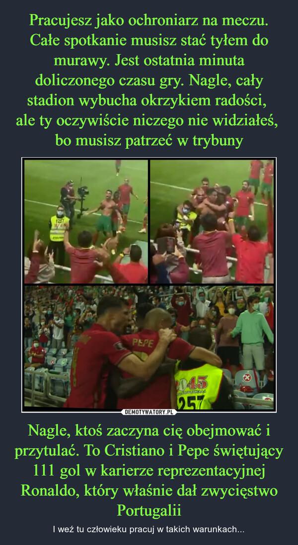 Nagle, ktoś zaczyna cię obejmować i przytulać. To Cristiano i Pepe świętujący 111 gol w karierze reprezentacyjnej Ronaldo, który właśnie dał zwycięstwo Portugalii – I weź tu człowieku pracuj w takich warunkach...