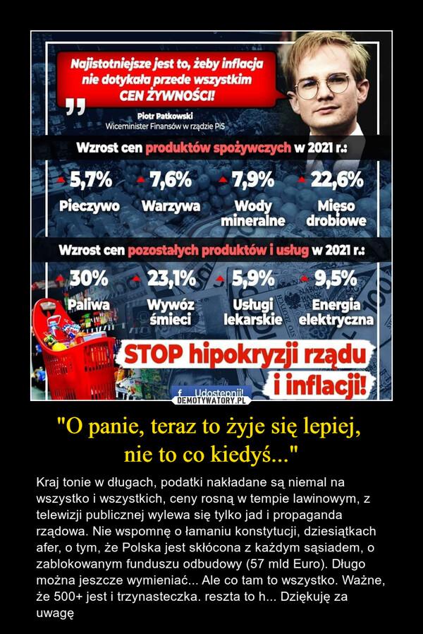 """""""O panie, teraz to żyje się lepiej, nie to co kiedyś..."""" – Kraj tonie w długach, podatki nakładane są niemal na wszystko i wszystkich, ceny rosną w tempie lawinowym, z telewizji publicznej wylewa się tylko jad i propaganda rządowa. Nie wspomnę o łamaniu konstytucji, dziesiątkach afer, o tym, że Polska jest skłócona z każdym sąsiadem, o zablokowanym funduszu odbudowy (57 mld Euro). Długo można jeszcze wymieniać... Ale co tam to wszystko. Ważne, że 500+ jest i trzynasteczka. reszta to h... Dziękuję za uwagę"""