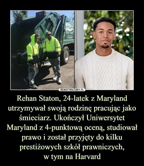 Rehan Staton, 24-latek z Maryland utrzymywał swoją rodzinę pracując jako śmieciarz. Ukończył Uniwersytet Maryland z 4-punktową oceną, studiował prawo i został przyjęty do kilku prestiżowych szkół prawniczych,w tym na Harvard –