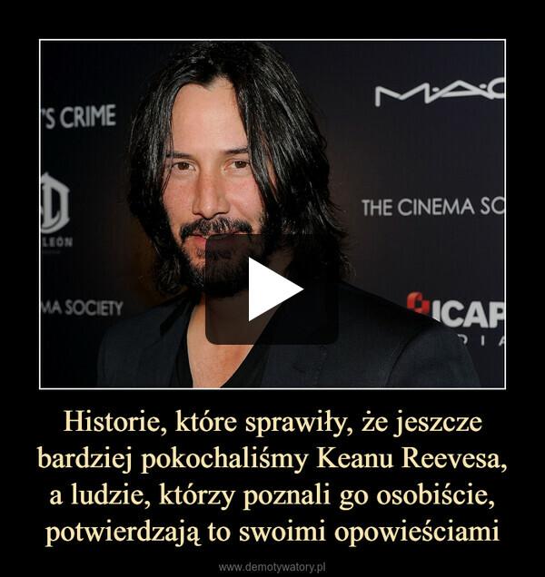 Historie, które sprawiły, że jeszcze bardziej pokochaliśmy Keanu Reevesa,a ludzie, którzy poznali go osobiście, potwierdzają to swoimi opowieściami –